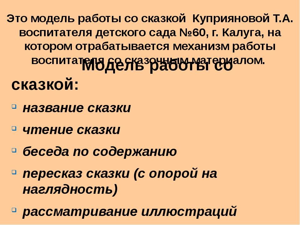 Это модель работы со сказкой Куприяновой Т.А. воспитателя детского сада №60,...
