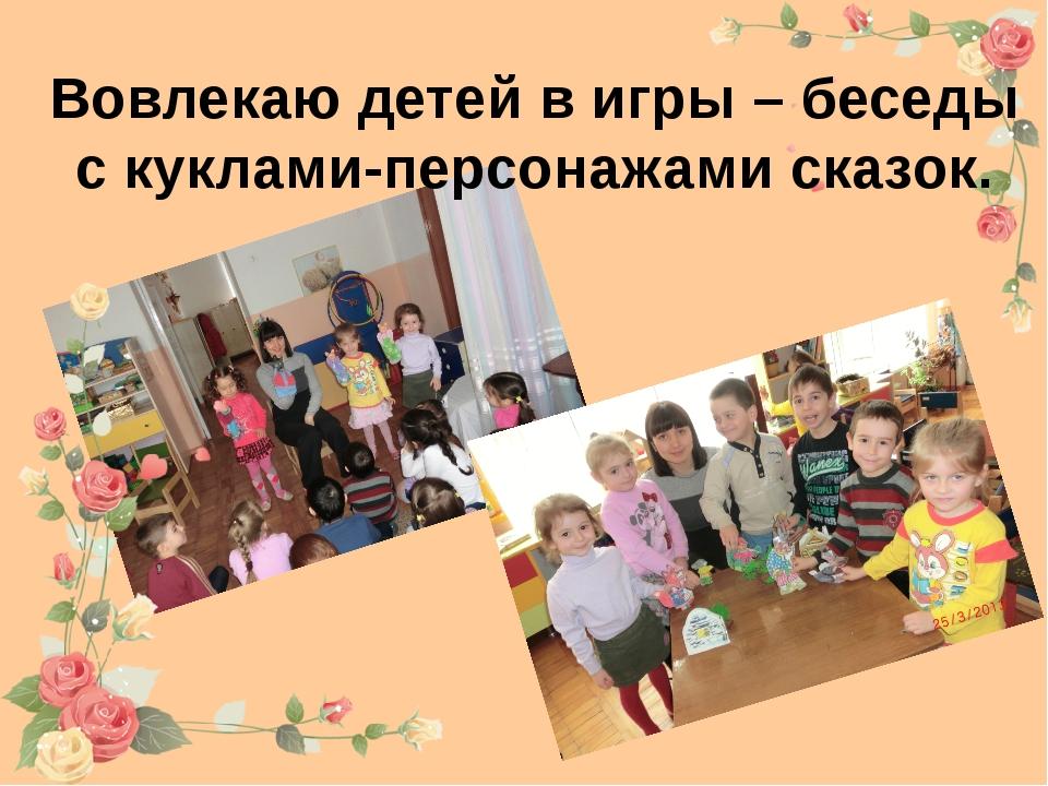 Вовлекаю детей в игры – беседы с куклами-персонажами сказок.