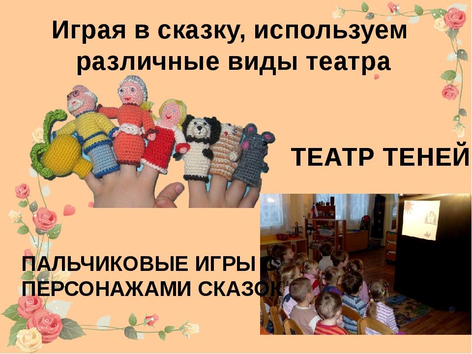 Играя в сказку, используем различные виды театра ТЕАТР ТЕНЕЙ ПАЛЬЧИКОВЫЕ ИГРЫ...