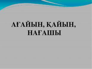 АҒАЙЫН, ҚАЙЫН, НАҒАШЫ