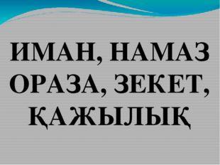 ИМАН, НАМАЗ ОРАЗА, ЗЕКЕТ, ҚАЖЫЛЫҚ
