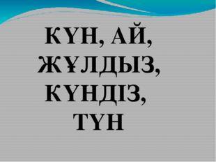 КҮН, АЙ, ЖҰЛДЫЗ, КҮНДІЗ, ТҮН