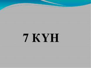 7 КҮН