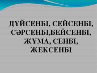 ДҮЙСЕНБІ, СЕЙСЕНБІ, СӘРСЕНБІ,БЕЙСЕНБІ, ЖҰМА, СЕНБІ, ЖЕКСЕНБІ