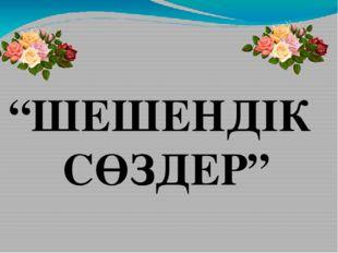 """""""ШЕШЕНДІК СӨЗДЕР"""""""