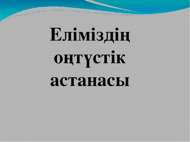 Еліміздің оңтүстік астанасы