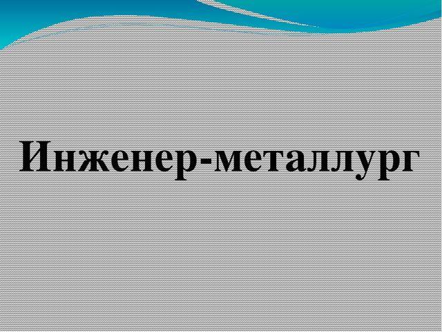 Инженер-металлург