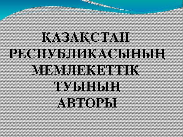 ҚАЗАҚСТАН РЕСПУБЛИКАСЫНЫҢ МЕМЛЕКЕТТІК ТУЫНЫҢ АВТОРЫ