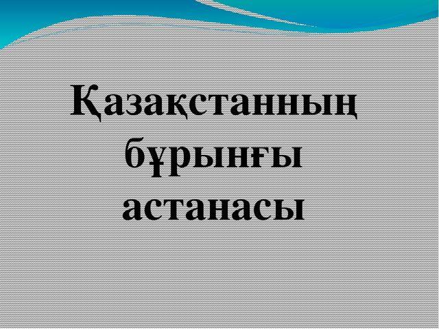 Қазақстанның бұрынғы астанасы