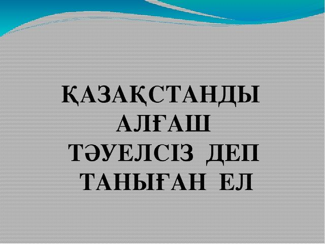 ҚАЗАҚСТАНДЫ АЛҒАШ ТӘУЕЛСІЗ ДЕП ТАНЫҒАН ЕЛ