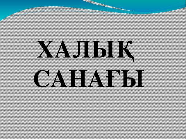 ХАЛЫҚ САНАҒЫ
