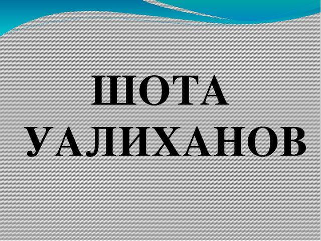 ШОТА УАЛИХАНОВ