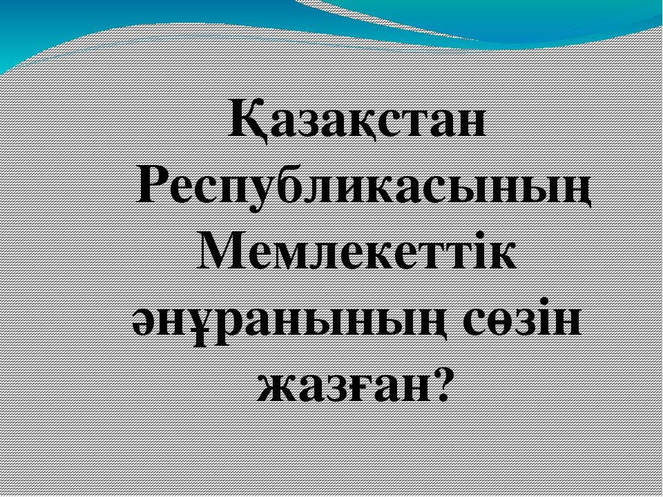 Қазақстан Республикасының Мемлекеттік әнұранының сөзін жазған?