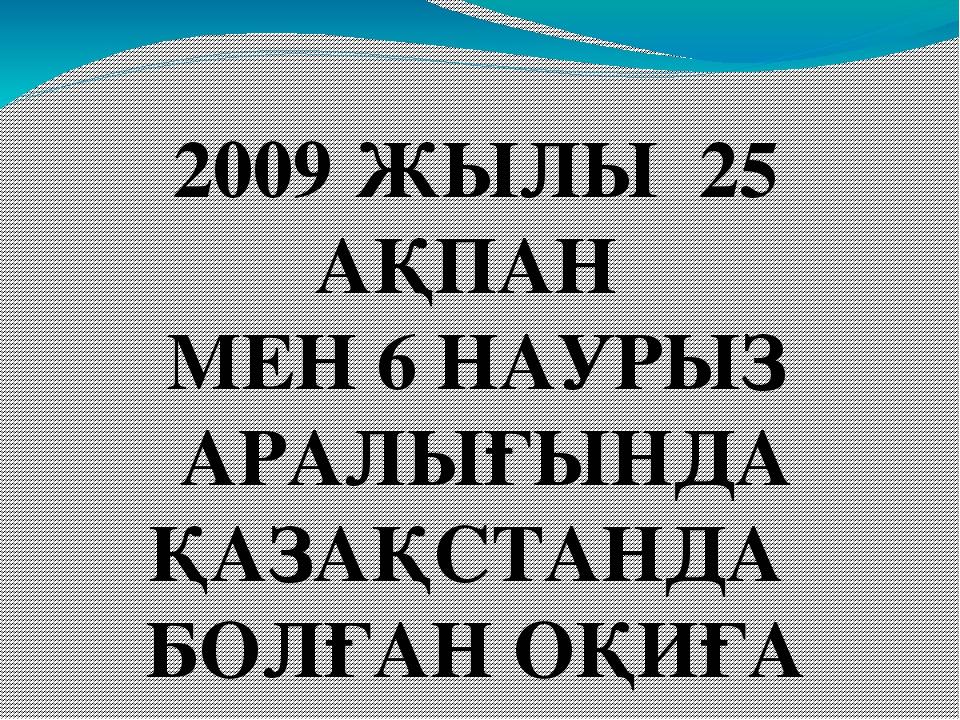 2009 ЖЫЛЫ 25 АҚПАН МЕН 6 НАУРЫЗ АРАЛЫҒЫНДА ҚАЗАҚСТАНДА БОЛҒАН ОҚИҒА