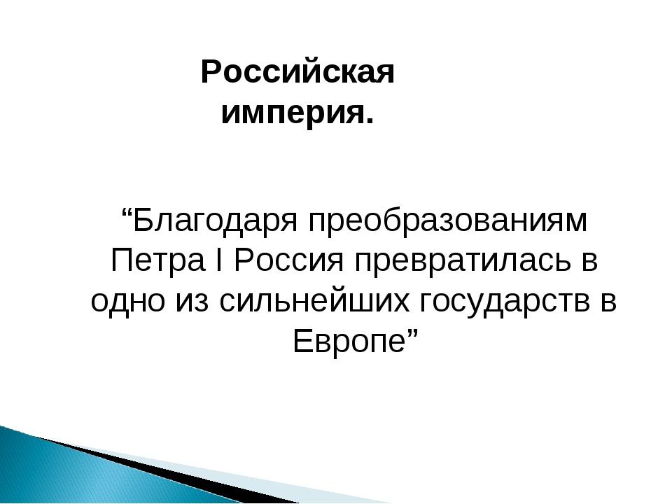 """Российская империя. """"Благодаря преобразованиям Петра I Россия превратилась в..."""