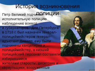 История возникновения полиции Петр Великийподчинил исполнительную полицию на