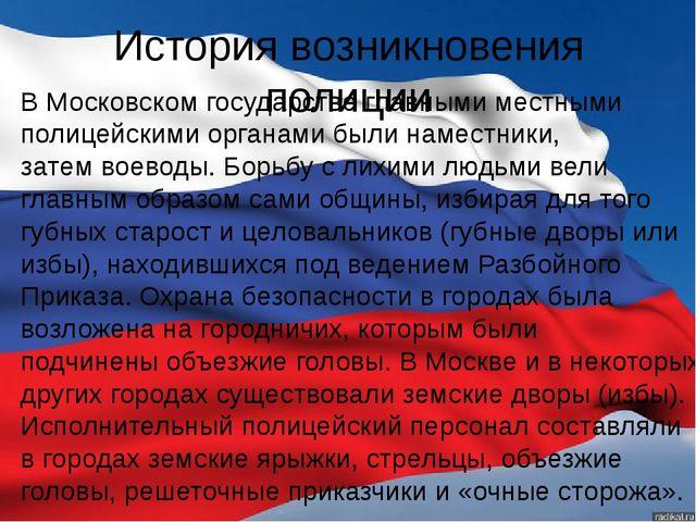 История возникновения полиции В Московском государстве главными местными поли...