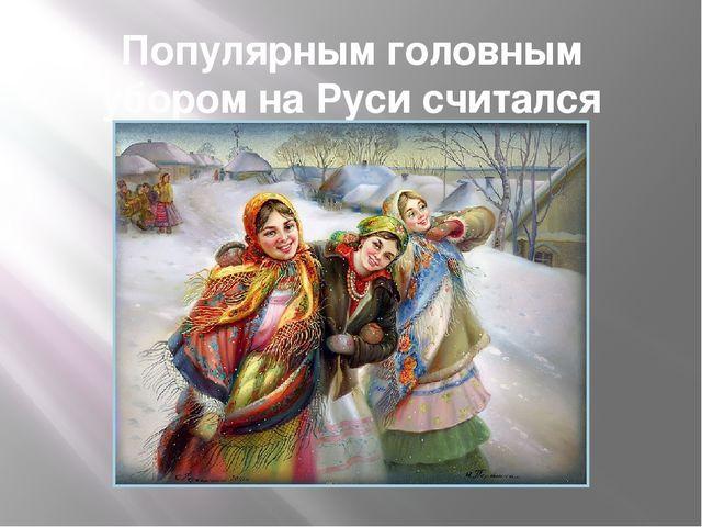 Популярным головным убором на Руси считался платок