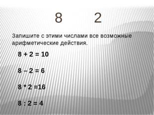 8 2 Запишите с этими числами все возможные арифметические действия. 8 + 2 = 1