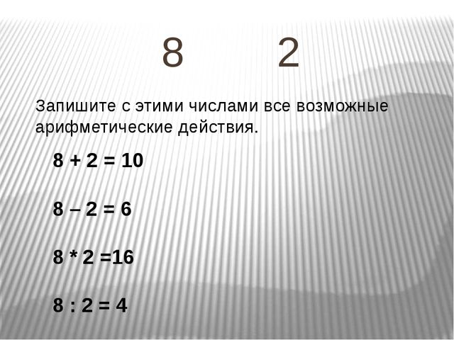 8 2 Запишите с этими числами все возможные арифметические действия. 8 + 2 = 1...