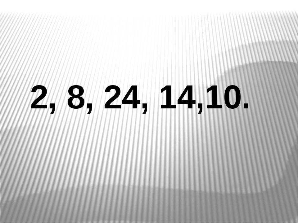2, 8, 24, 14,10.
