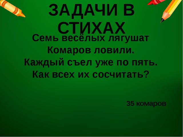 ЗАДАЧИ В СТИХАХ Семь весёлых лягушат Комаров ловили. Каждый съел уже по пять....