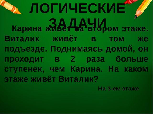 ЛОГИЧЕСКИЕ ЗАДАЧИ Карина живёт на втором этаже. Виталик живёт в том же подъе...