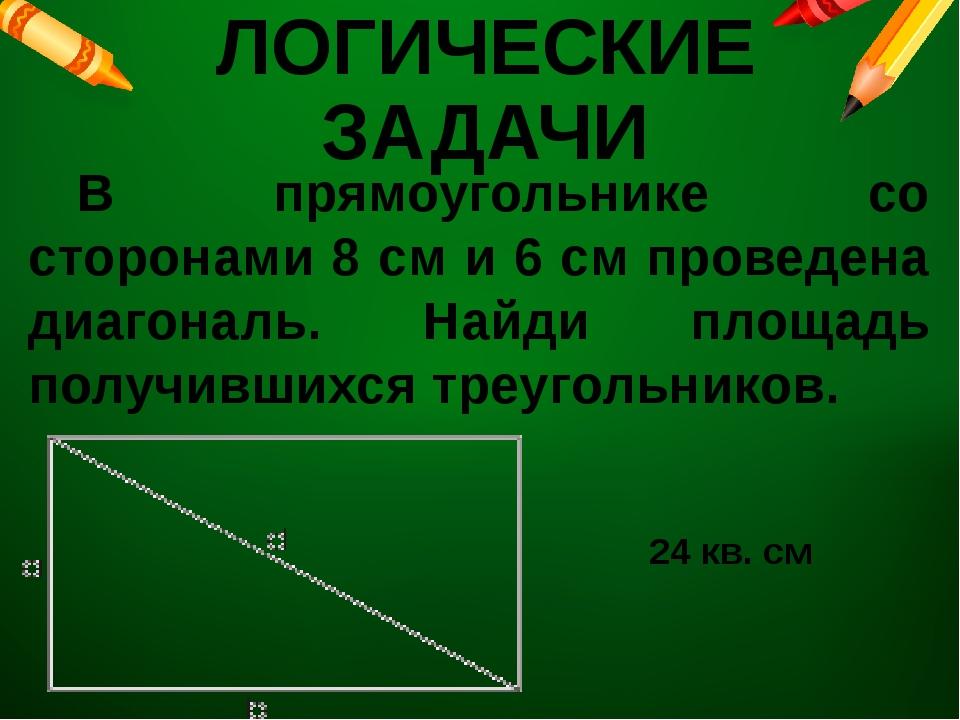 ЛОГИЧЕСКИЕ ЗАДАЧИ В прямоугольнике со сторонами 8 см и 6 см проведена диагон...