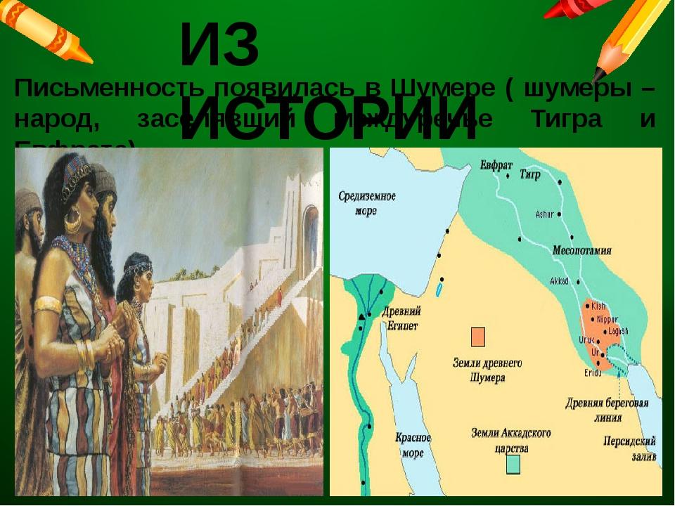ИЗ ИСТОРИИ Письменность появилась в Шумере ( шумеры – народ, заселявший между...