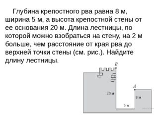 Глубина крепостного рва равна 8 м, ширина 5 м, а высота крепостной стены от