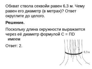 Обхват ствола секвойи равен 6,3 м. Чему равен его диаметр (в метрах)? Ответ