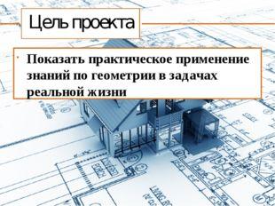 Цель проекта Показать практическое применение знаний по геометрии в задачах