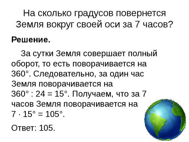 На сколько градусов повернется Земля вокруг своей оси за 7 часов? Решение. З...