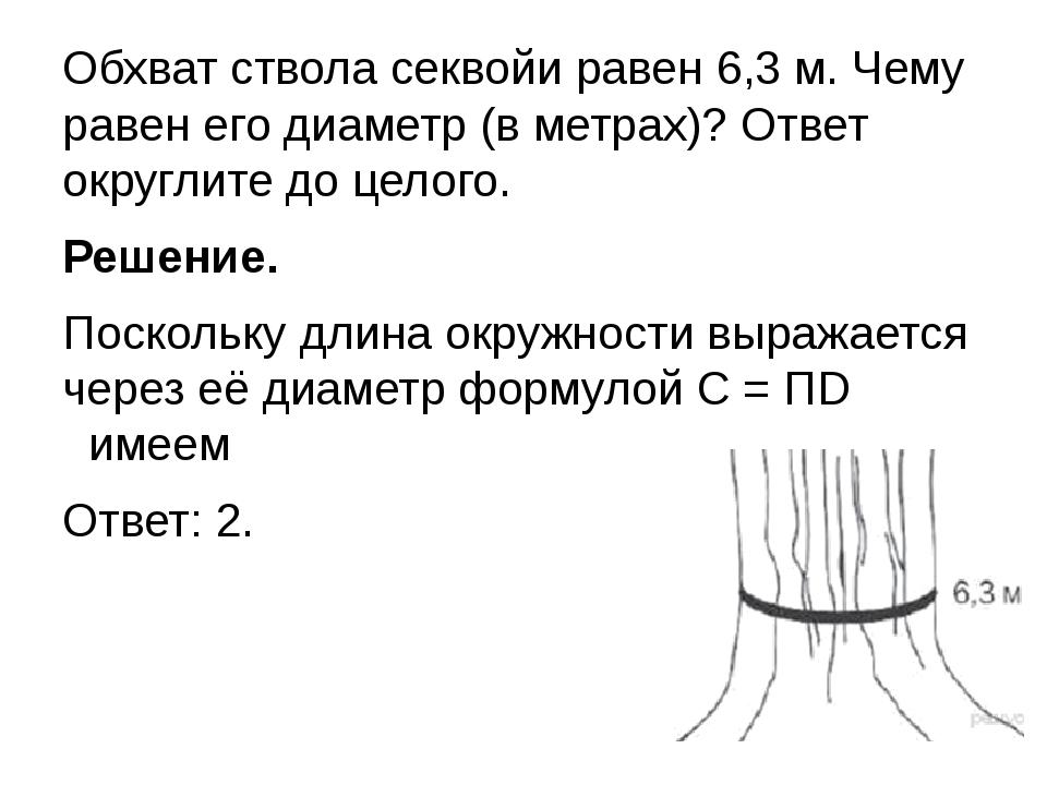 Обхват ствола секвойи равен 6,3 м. Чему равен его диаметр (в метрах)? Ответ...