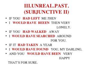 III.UNREAL.PAST. (SUBJUNCTIVE II) IF YOU HAD LEFT ME THEN I WOULD HAVE BEEEN
