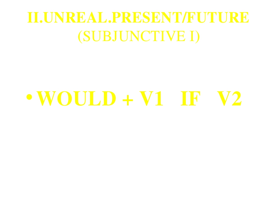 II.UNREAL.PRESENT/FUTURE (SUBJUNCTIVE I) WOULD + V1 IF V2