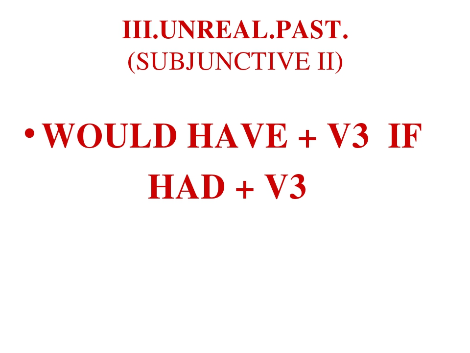 III.UNREAL.PAST. (SUBJUNCTIVE II) WOULD HAVE + V3 IF HAD + V3