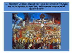 «… применить новый подход к истории российской культуры как к непрерывному п