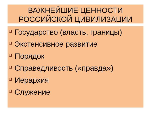 ВАЖНЕЙШИЕ ЦЕННОСТИ РОССИЙСКОЙ ЦИВИЛИЗАЦИИ Государство (власть, границы) Эксте...