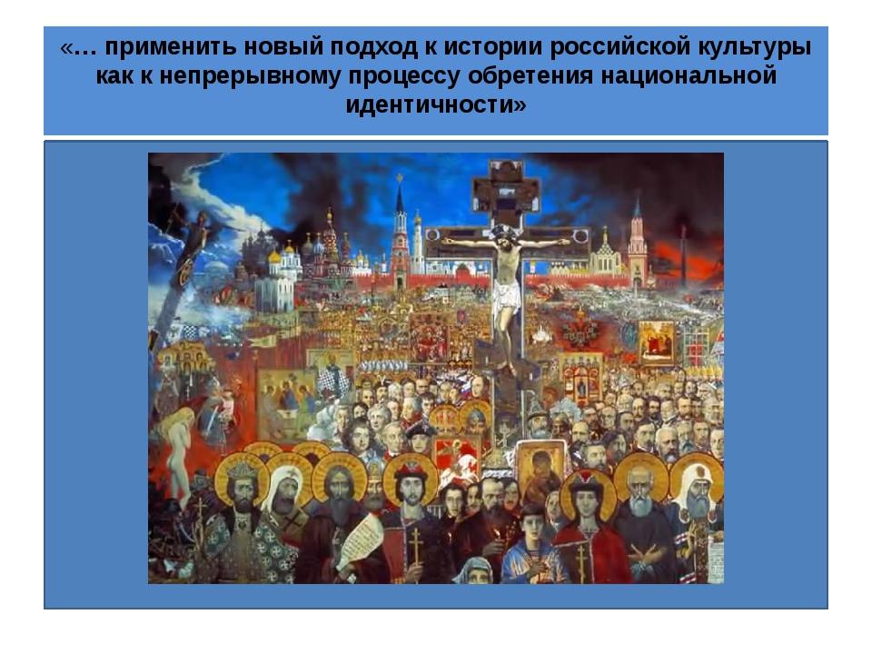 «… применить новый подход к истории российской культуры как к непрерывному п...
