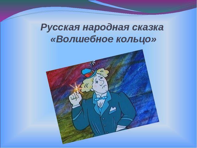 Русская народная сказка «Волшебное кольцо»