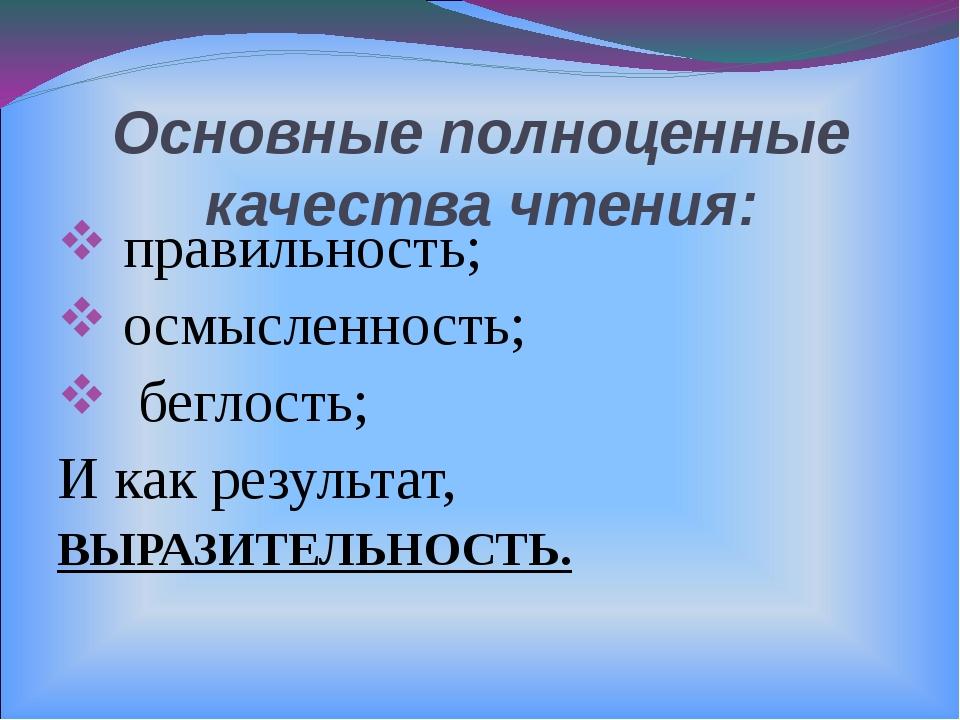 Основные полноценные качества чтения: правильность; осмысленность; беглость;...