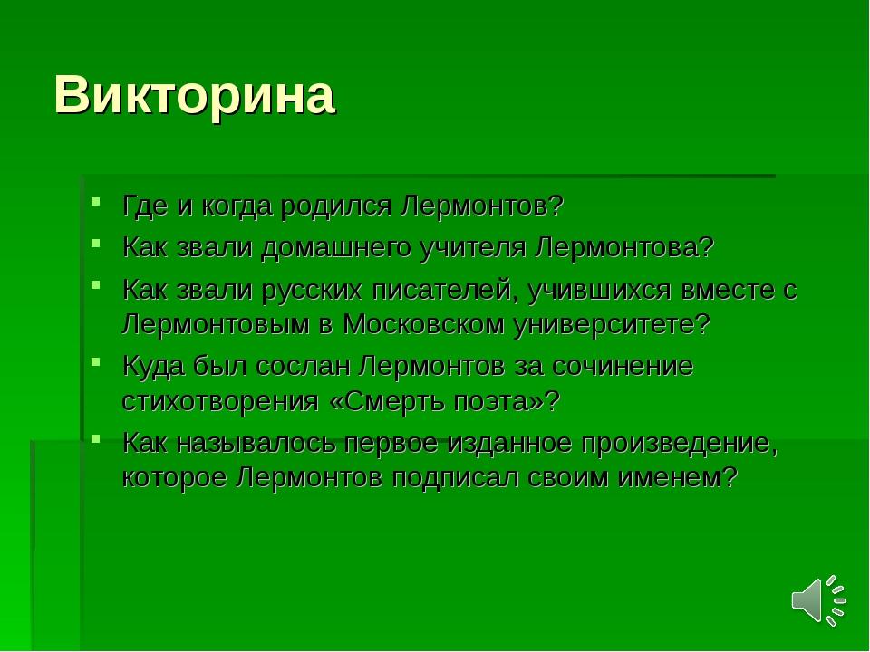 Викторина Где и когда родился Лермонтов? Как звали домашнего учителя Лермонто...