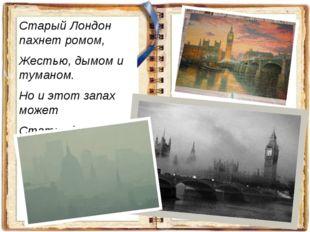 Старый Лондон пахнет ромом, Жестью, дымом и туманом. Но и этот запах может Ст
