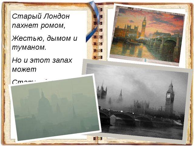 Старый Лондон пахнет ромом, Жестью, дымом и туманом. Но и этот запах может Ст...