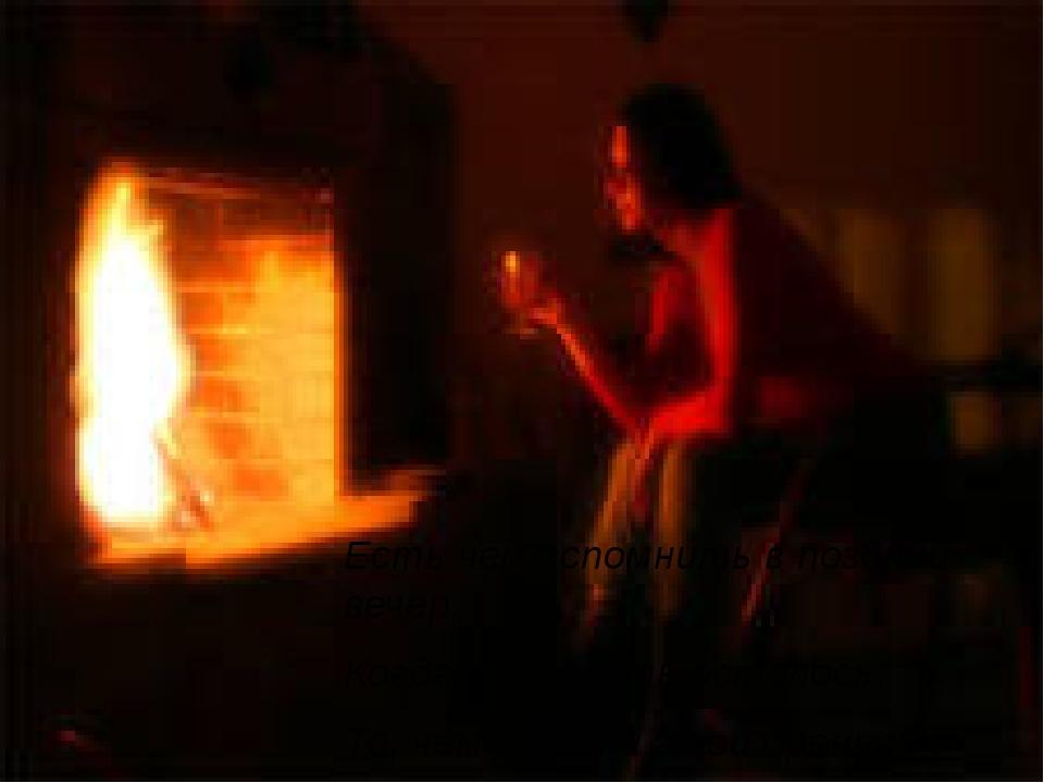 Есть чем вспомнить в поздний вечер, Когда мало жить осталось, То, чем в жизни...