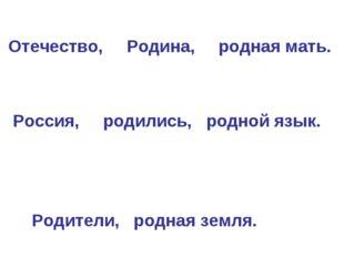 Отечество, Родина, родная мать. Россия, родились, родной язык. Родители, род