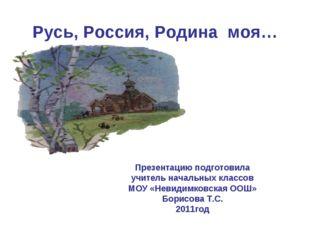 Русь, Россия, Родина моя… Презентацию подготовила учитель начальных классов М
