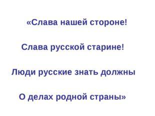 «Слава нашей стороне! Слава русской старине! Люди русские знать должны О дел