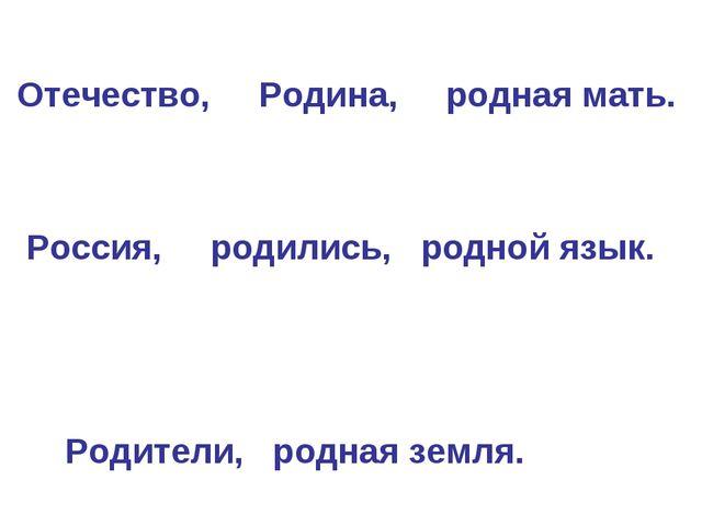 Отечество, Родина, родная мать. Россия, родились, родной язык. Родители, род...